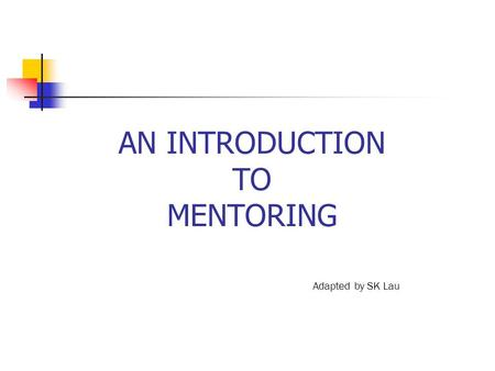 AN INTRODUCTION TO MENTORING Adapted by SK Lau. WHAT IS MENTORING? Successful mentoring involves having two or more individuals willingly form a mutually.