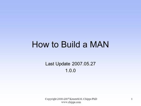 How to Build a MAN Last Update 2007.05.27 1.0.0 Copyright 2000-2007 Kenenth M. Chipps PhD www.chipps.com 1.