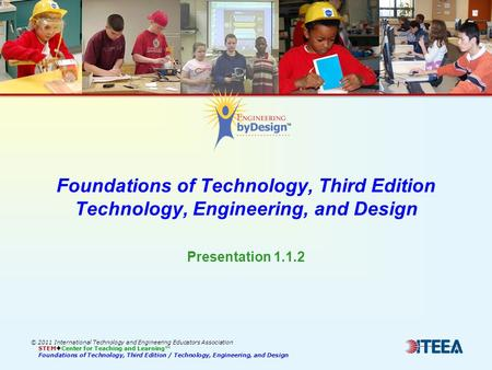 Foundations of Technology, Third Edition Technology, Engineering, and Design © 2011 International Technology and Engineering Educators Association STEM.