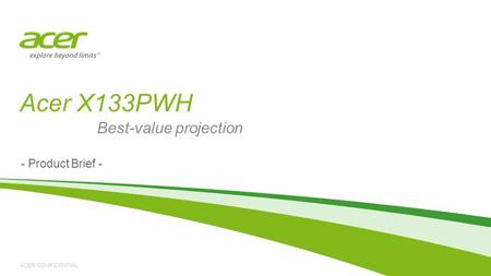 ACER CONFIDENTIAL Acer X133PWH - Product Brief - Best-value projection.