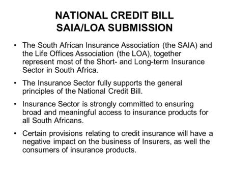 NATIONAL CREDIT BILL SAIA/LOA SUBMISSION The South African Insurance Association (the SAIA) and the Life Offices Association (the LOA), together represent.