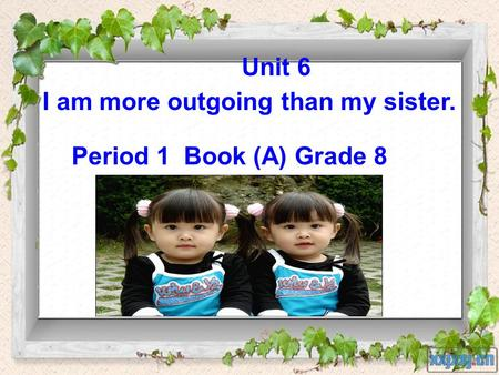 Unit 6 I am more outgoing than my sister. Period 1 Book (A) Grade 8.