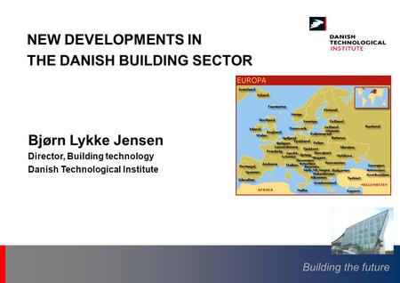 Building the future Bjørn Lykke Jensen Director, Building technology Danish Technological Institute NEW DEVELOPMENTS IN THE DANISH BUILDING SECTOR.