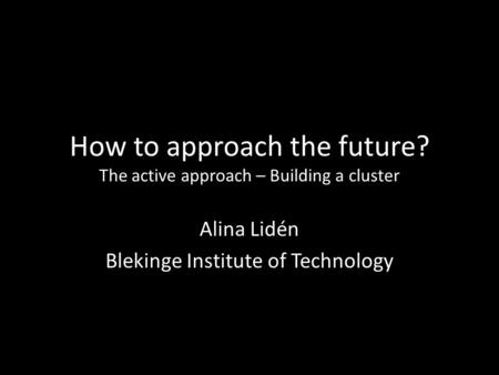 How to approach the future? The active approach – Building a cluster Alina Lidén Blekinge Institute of Technology.