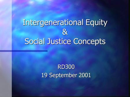Intergenerational Equity & Social Justice Concepts RD300 19 September 2001.