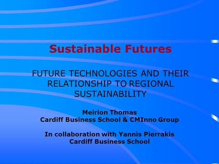 Sustainable Futures FUTURE TECHNOLOGIES AND THEIR RELATIONSHIP TO REGIONAL SUSTAINABILITY Meirion Thomas Cardiff Business School & CMInno Group In collaboration.