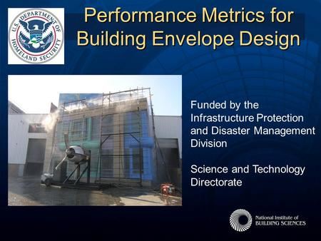 Performance Metrics for Building Envelope Design Funded by the Infrastructure Protection and Disaster Management Division Science and Technology Directorate.