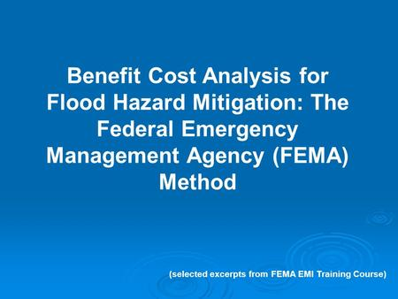 Benefit Cost Analysis for Flood Hazard Mitigation: The Federal Emergency Management Agency (FEMA) Method (selected excerpts from FEMA EMI Training Course)