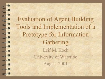 Evaluation of Agent Building Tools and Implementation of a Prototype for Information Gathering Leif M. Koch University of Waterloo August 2001.