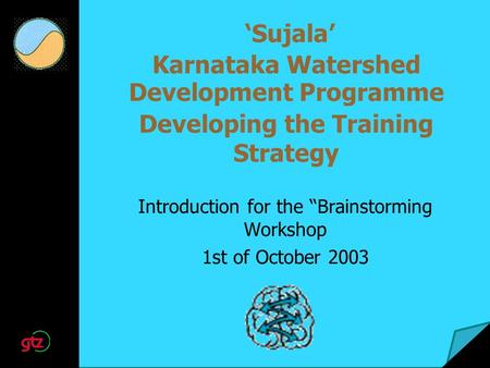 "'Sujala' Karnataka Watershed Development Programme Developing the Training Strategy Introduction for the ""Brainstorming Workshop 1st of October 2003."