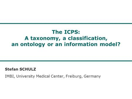 The ICPS: A taxonomy, a classification, an ontology or an information model? Stefan SCHULZ IMBI, University Medical Center, Freiburg, Germany.