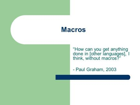 "Macros ""How can you get anything done in [other languages], I think, without macros?"" - Paul Graham, 2003."