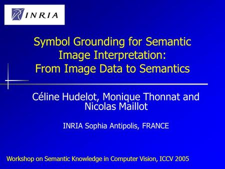 Workshop on Semantic Knowledge in Computer Vision, ICCV 2005 Symbol Grounding for Semantic Image Interpretation: From Image Data to Semantics Céline Hudelot,