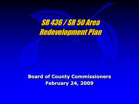 SR 436 / SR 50 Area Redevelopment Plan Board of County Commissioners February 24, 2009 Board of County Commissioners February 24, 2009.