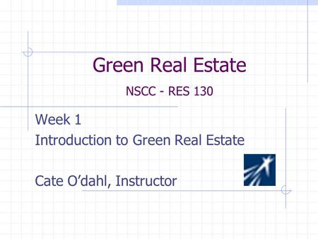 Green Real Estate NSCC - RES 130 Week 1 Introduction to Green Real Estate Cate O'dahl, Instructor.