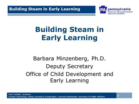 > Tom Corbett, Governor Carolyn Dumaresq, Acting Secretary of Education | Beverly Mackereth, Secretary of Public Welfare Building Steam in Early Learning.