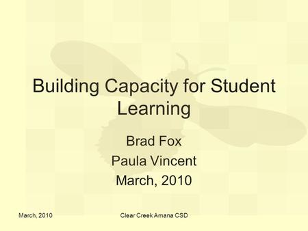 March, 2010Clear Creek Amana CSD Building Capacity for Student Learning Brad Fox Paula Vincent March, 2010.
