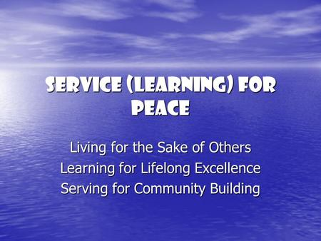 Service (Learning) For Peace Living for the Sake of Others Learning for Lifelong Excellence Serving for Community Building.