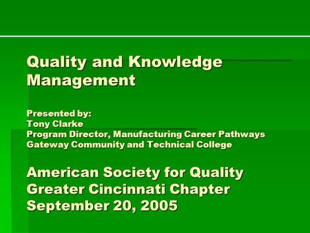 Quality and Knowledge Management Presented by: Tony Clarke Program Director, Manufacturing Career Pathways Gateway Community and Technical College American.