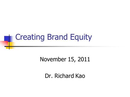 Creating Brand Equity November 15, 2011 Dr. Richard Kao.