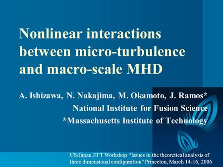 Nonlinear interactions between micro-turbulence and macro-scale MHD A. Ishizawa, N. Nakajima, M. Okamoto, J. Ramos* National Institute for Fusion Science.