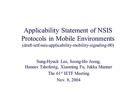 Applicability Statement of NSIS Protocols in Mobile Environments (draft-ietf-nsis-applicability-mobility-signaling-00) Sung-Hyuck Lee, Seong-Ho Jeong,