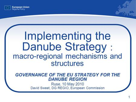 1 Implementing the Danube Strategy : macro-regional mechanisms and structures GOVERNANCE OF THE EU STRATEGY FOR THE DANUBE REGION Ruse, 10 May 2010 David.