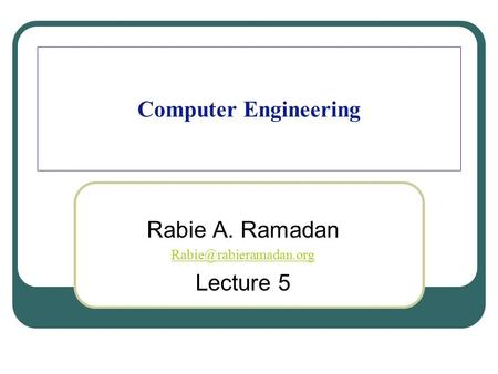 Computer Engineering Rabie A. Ramadan Lecture 5.