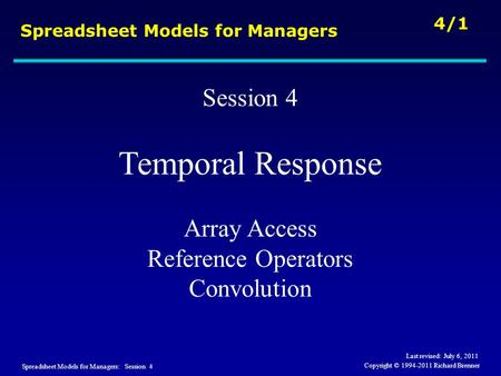 Spreadsheet Models for Managers: Session 4 4/1 Copyright © 1994-2011 Richard Brenner Spreadsheet Models for Managers Session 4 Temporal Response Array.