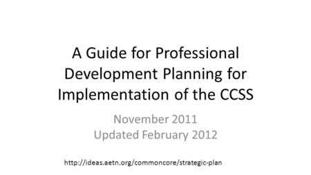 A Guide for Professional Development Planning for Implementation of the CCSS November 2011 Updated February 2012