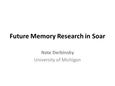 Future Memory Research in Soar Nate Derbinsky University of Michigan.