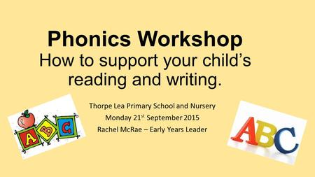 Phonics Workshop How to support your child's reading and writing. Thorpe Lea Primary School and Nursery Monday 21 st September 2015 Rachel McRae – Early.