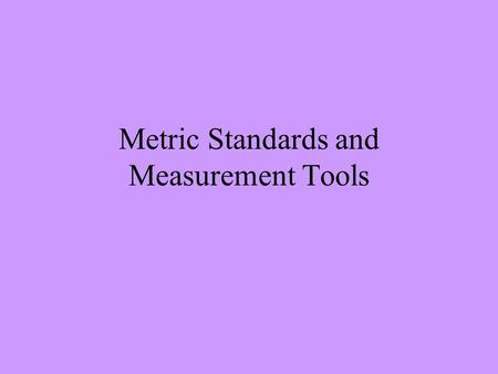 Metric Standards and Measurement Tools. Length Distance from one point to another Unit – meter (m) Tool – meterstick or metric ruler.