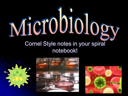 Cornel Style notes in your spiral notebook!. Microbiology The study of microorganisms, which are tiny organisms that live around us and inside our body.