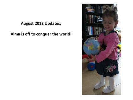 August 2012 Updates: Alma is off to conquer the world!
