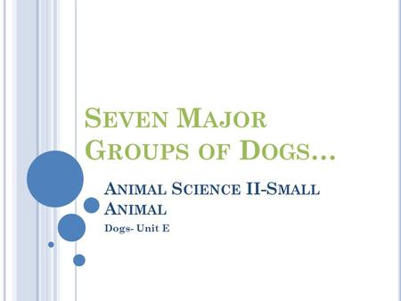 A NIMAL S CIENCE II-S MALL A NIMAL Dogs- Unit E S EVEN M AJOR G ROUPS OF D OGS …