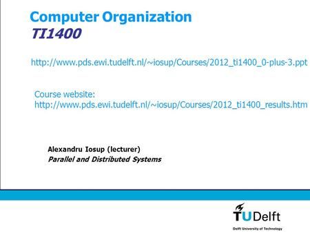 Computer Organization TI1400 Alexandru Iosup (lecturer) Parallel and Distributed Systems