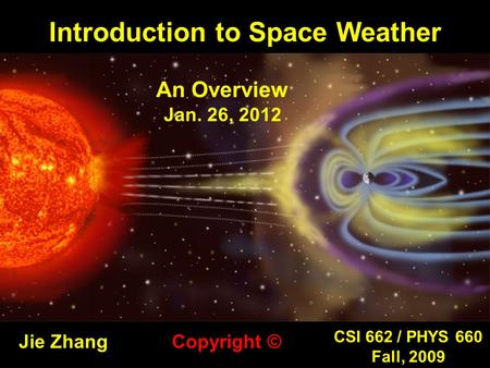 Introduction to Space Weather Jie Zhang CSI 662 / PHYS 660 Fall, 2009 Copyright © An Overview Jan. 26, 2012.