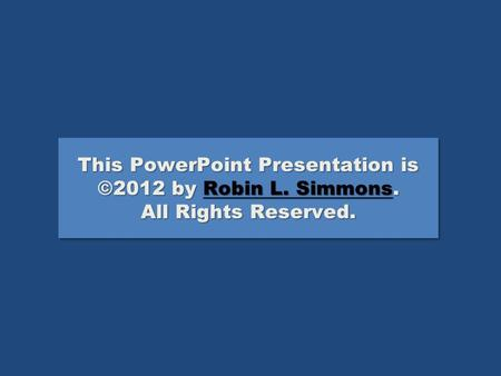 This PowerPoint Presentation is ©2012 by Robin L. Simmons. All Rights Reserved. Robin L. SimmonsRobin L. Simmons This PowerPoint Presentation is ©2012.