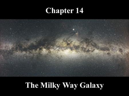 Chapter 14 The Milky Way Galaxy What do you think? Where in the Milky Way is the solar system located? How fast is the Sun moving in the Milky Way? How.