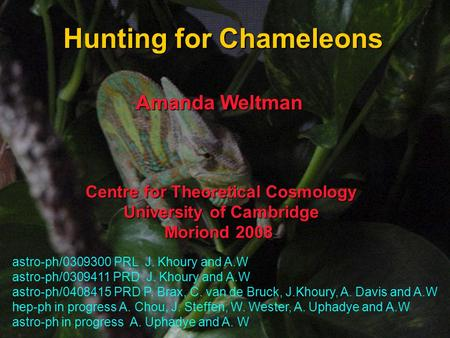Hunting for Chameleons Centre for Theoretical Cosmology University of Cambridge Moriond 2008 astro-ph/0309300 PRL J. Khoury and A.W astro-ph/0309411 PRD.