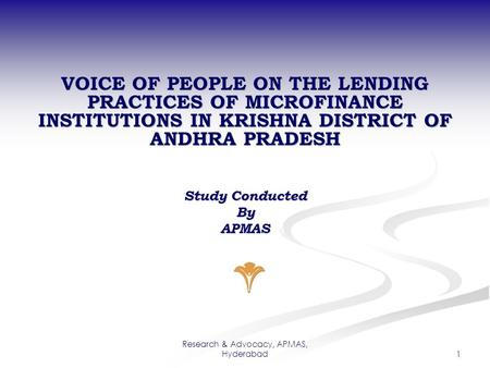 Research & Advocacy, APMAS, Hyderabad 1 VOICE OF PEOPLE ON THE LENDING PRACTICES OF MICROFINANCE INSTITUTIONS IN KRISHNA DISTRICT OF ANDHRA PRADESH Study.