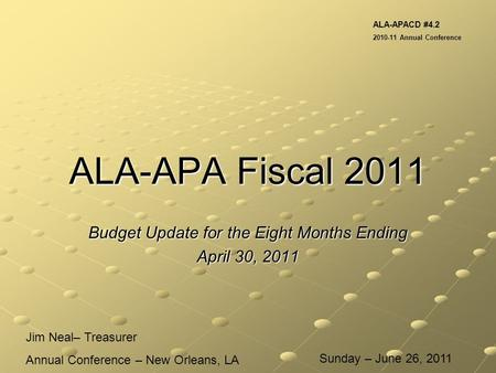 ALA-APA Fiscal 2011 Budget Update for the Eight Months Ending April 30, 2011 Jim Neal– Treasurer Annual Conference – New Orleans, LA ALA-APACD #4.2 2010-11.