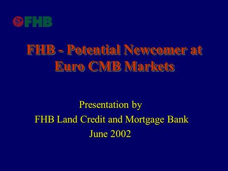 FHB - Potential Newcomer at Euro CMB Markets Presentation by FHB Land Credit and Mortgage Bank FHB Land Credit and Mortgage Bank June 2002.