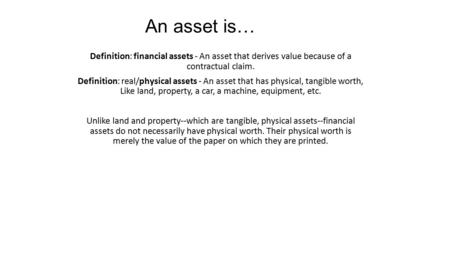 Definition: financial assets - An asset that derives value because of a contractual claim. Definition: real/physical assets - An asset that has physical,