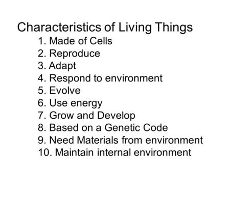 Characteristics of Living Things 1. Made of Cells 2. Reproduce 3. Adapt 4. Respond to environment 5. Evolve 6. Use energy 7. Grow and Develop 8. Based.
