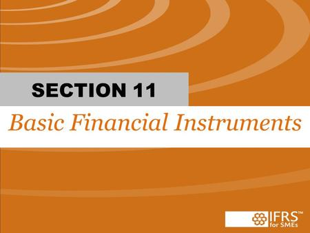 SECTION 11 Basic Financial Instruments. #1 True or False: When accounting for financial instruments, the entity has the choice to use section 11 and 12.