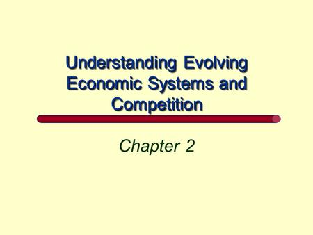 Understanding Evolving Economic Systems and Competition Chapter 2.