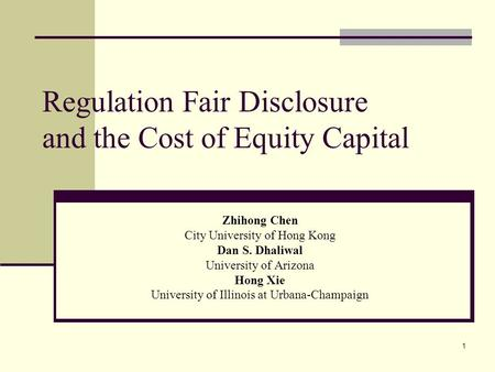 1 Regulation Fair Disclosure and the Cost of Equity Capital Zhihong Chen City University of Hong Kong Dan S. Dhaliwal University of Arizona Hong Xie University.