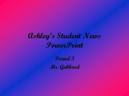 Ashley's Student News PowerPoint Period 3 Mr. Gabbard.